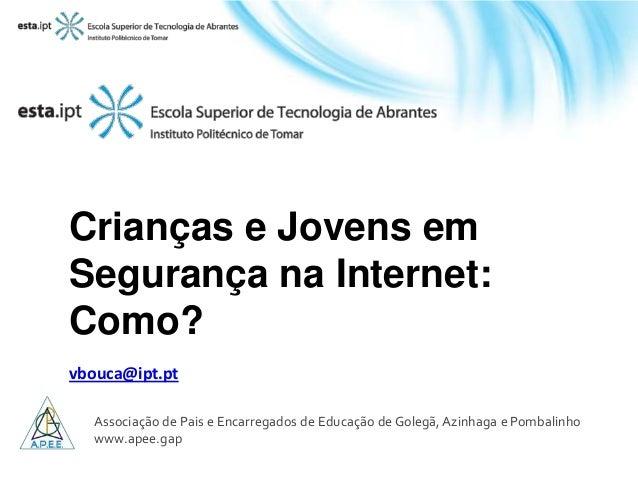 Crianças e Jovens emSegurança na Internet:Como?vbouca@ipt.ptAssociação de Pais e Encarregados de Educação de Golegã, Azinh...