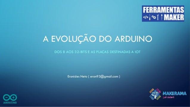 A EVOLUÇÃO DO ARDUINO DOS 8 AOS 32-BITS E AS PLACAS DESTINADAS A IOT Eronides Neto ( eron93@gmail.com )
