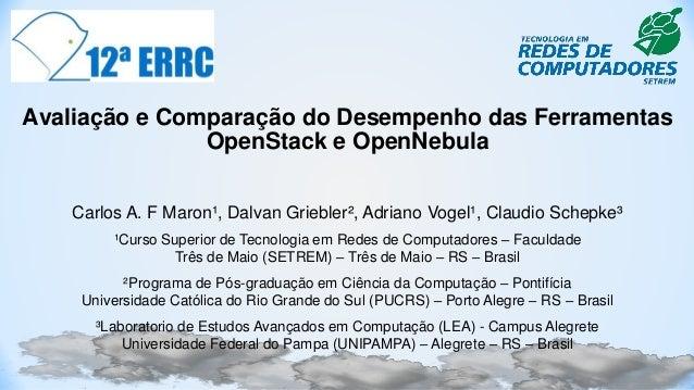 Avaliação e Comparação do Desempenho das Ferramentas OpenStack e OpenNebula Carlos A. F Maron¹, Dalvan Griebler², Adriano ...