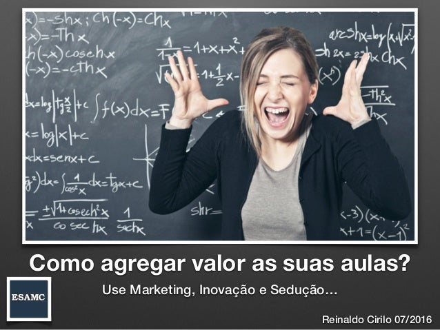 Como agregar valor as suas aulas? Use Marketing, Inovação e Sedução… Reinaldo Cirilo 07/2016