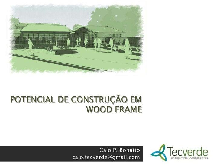 POTENCIAL DE CONSTRUÇÃO EM WOOD FRAME<br />Caio P. Bonatto<br />caio.tecverde@gmail.com<br />