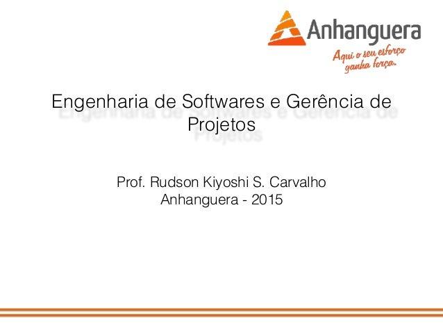 Engenharia de Softwares e Gerência de Projetos Prof. Rudson Kiyoshi S. Carvalho Anhanguera - 2015