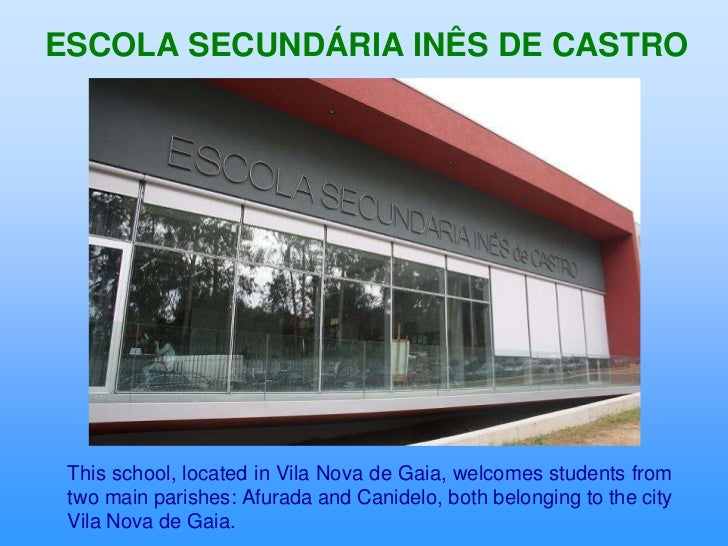ESCOLA SECUNDÁRIA INÊS DE CASTRO This school, located in Vila Nova de Gaia, welcomes students from two main parishes: Afur...