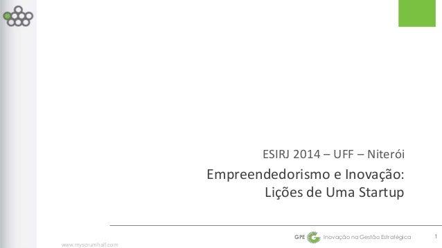 www.myscrumhalf.com  ESIRJ 2014 – UFF – Niterói  Empreendedorismo e Inovação:  Lições de Uma Startup  GPE Inovação na Gest...