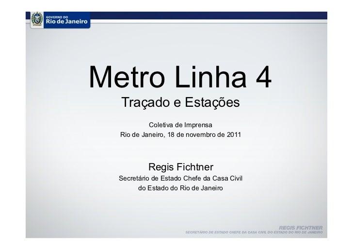 Metro Linha 4  Traçado e Estações           Coletiva de Imprensa  Rio de Janeiro, 18 de novembro de 2011           Regis F...
