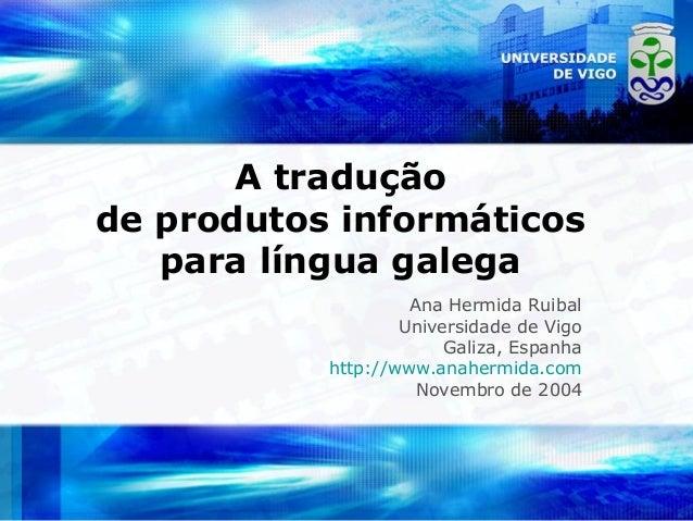 A tradução de produtos informáticos para língua galega Ana Hermida Ruibal Universidade de Vigo Galiza, Espanha http://www....