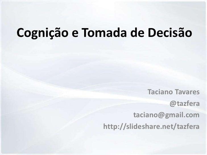 Cognição e Tomada de Decisão                            Taciano Tavares                                  @tazfera         ...