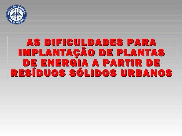 AS DIFICULDADES PARAAS DIFICULDADES PARA IMPLANTAÇÃO DE PLANTASIMPLANTAÇÃO DE PLANTAS DE ENERGIA A PARTIR DEDE ENERGIA A P...