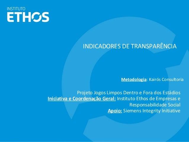 INDICADORES DE TRANSPARÊNCIA Projeto Jogos Limpos Dentro e Fora dos Estádios Iniciativa e Coordenação Geral: Instituto Eth...