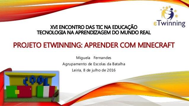 XVI ENCONTRO DAS TIC NA EDUCAÇÃO TECNOLOGIA NA APRENDIZAGEM DO MUNDO REAL PROJETO ETWINNING: APRENDER COM MINECRAFT Miguel...