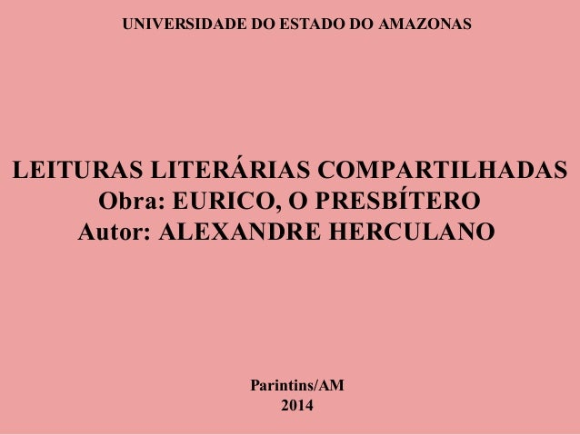 UNIVERSIDADE DO ESTADO DO AMAZONAS LEITURAS LITERÁRIAS COMPARTILHADAS Obra: EURICO, O PRESBÍTERO Autor: ALEXANDRE HERCULAN...