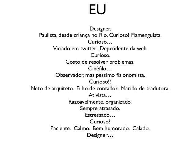 EU                          Designer.   Paulista, desde criança no Rio. Curioso! Flamenguista.                         Cur...