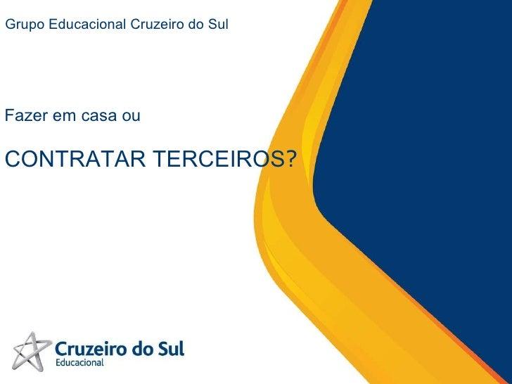Grupo Educacional Cruzeiro do Sul Fazer em casa ou  CONTRATAR TERCEIROS ?