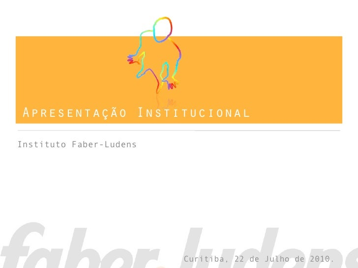 Apresentação Institucional  Instituto Faber-Ludens                              Curitiba, 22 de Julho de 2010.