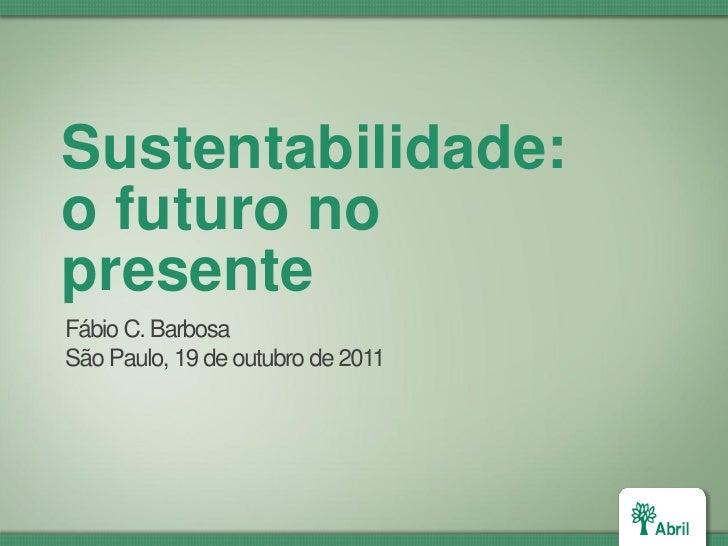Sustentabilidade:o futuro nopresenteFábio C. BarbosaSão Paulo, 19 de outubro de 2011