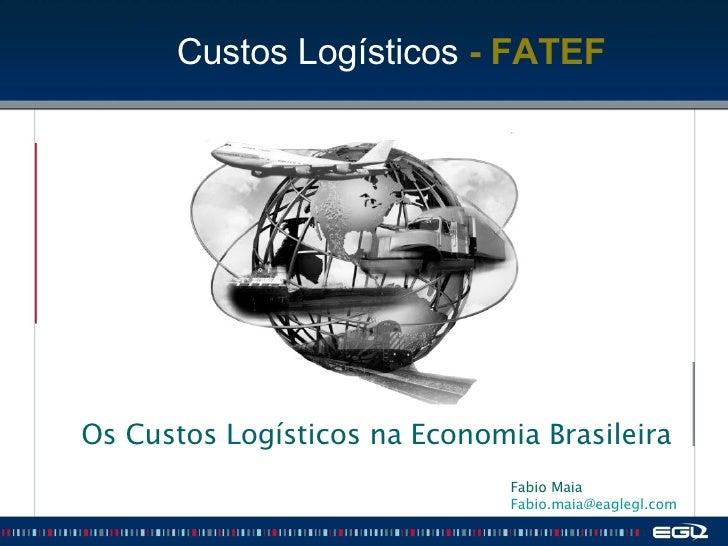 Os Custos Logísticos na Economia Brasileira Fabio Maia  [email_address]   Custos Logísticos  - FATEF