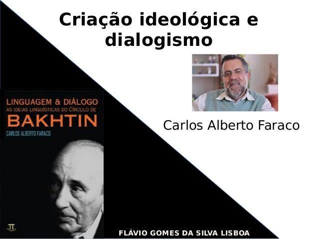 Criação ideológica e dialogismo Carlos Alberto Faraco FLÁVIO GOMES DA SILVA LISBOA