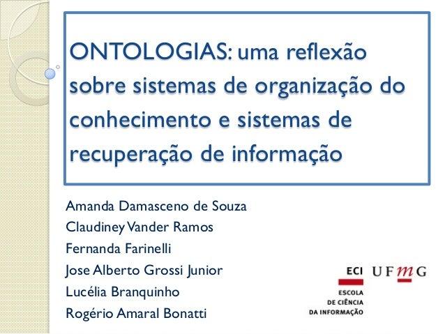 ONTOLOGIAS: uma reflexão  sobre sistemas de organização do  conhecimento e sistemas de  recuperação de informação  Amanda ...