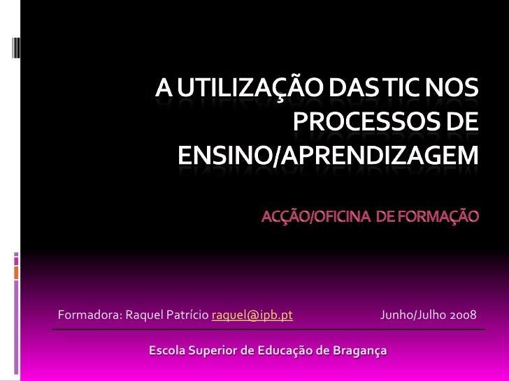 Formadora: Raquel Patrício raquel@ipb.pt            Junho/Julho 2008                 Escola Superior de Educação de Bragan...