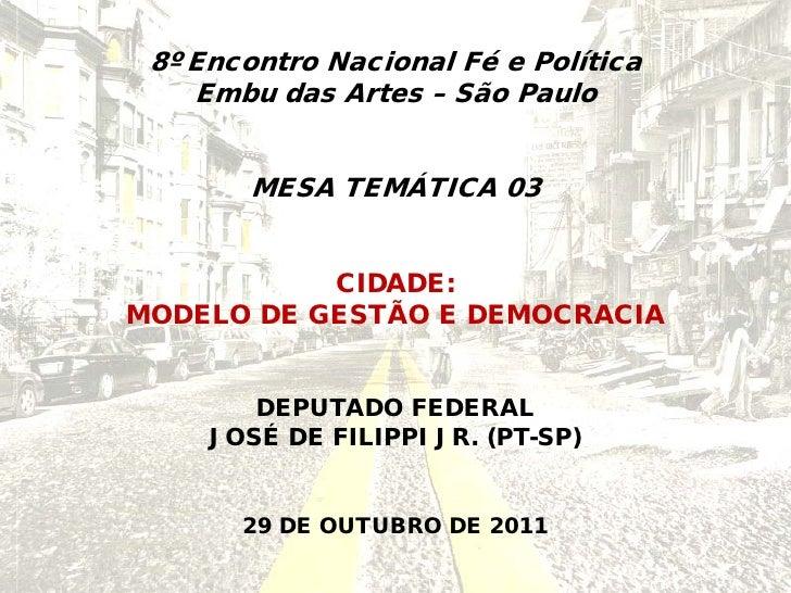 8º Encontro Nacional Fé e Política    Embu das Artes – São Paulo       MESA TEMÁTICA 03           CIDADE:MODELO DE GESTÃO ...