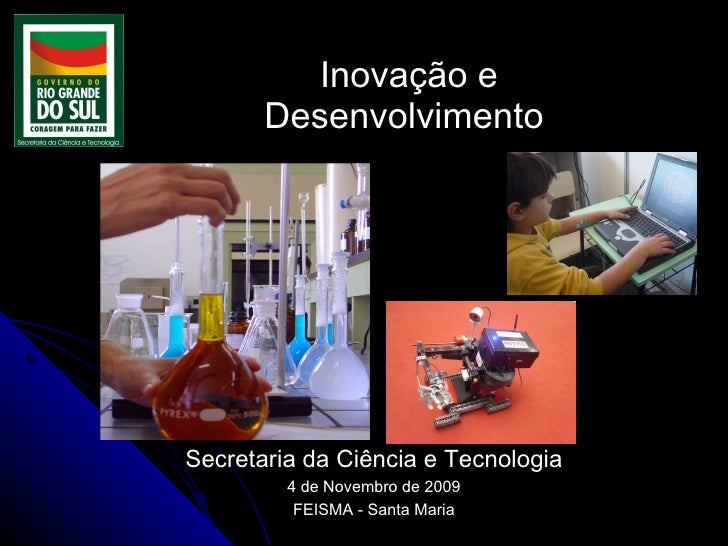 Inovação e  Desenvolvimento  Secretaria da Ciência e Tecnologia 4 de Novembro de 2009 FEISMA - Santa Maria
