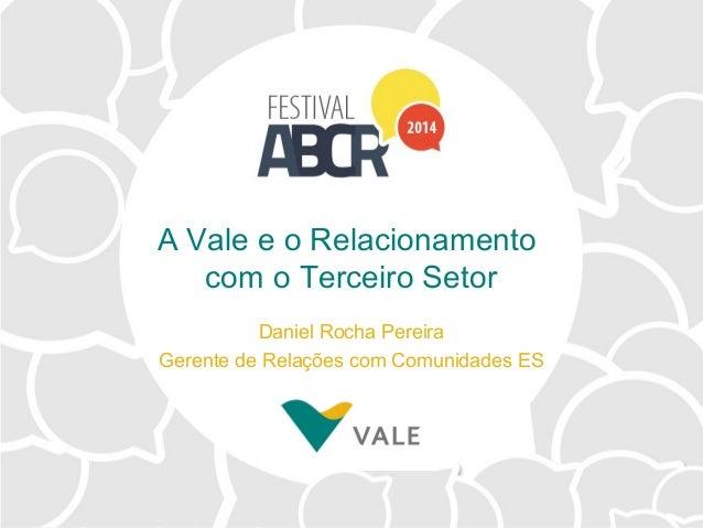 A Vale e o Relacionamento com o Terceiro Setor Daniel Rocha Pereira Gerente de Relações com Comunidades ES