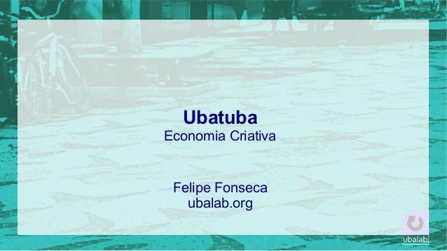 Ubatuba Economia Criativa  Felipe Fonseca ubalab.org
