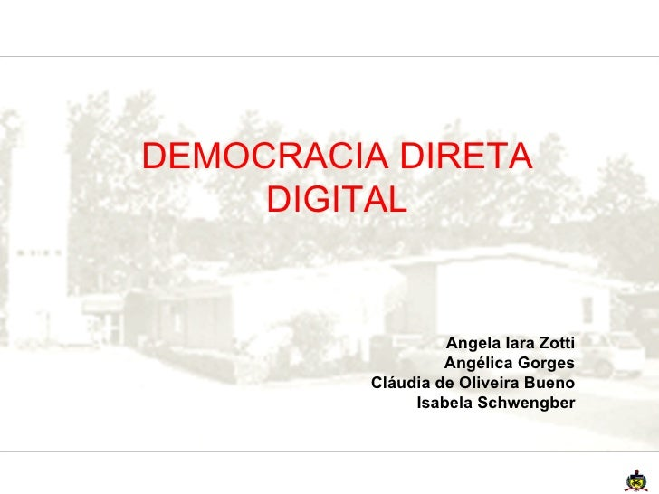 DEMOCRACIA DIRETA DIGITAL Angela Iara Zotti Angélica Gorges Cláudia de Oliveira Bueno Isabela Schwengber