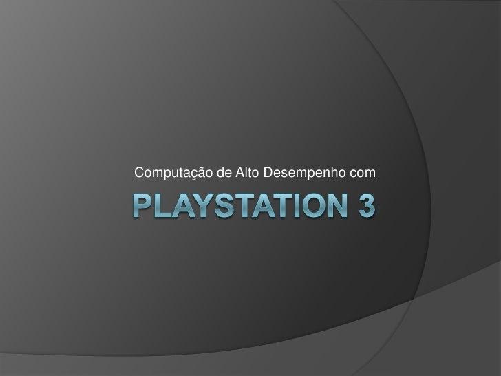 Playstation 3<br />Computação de Alto Desempenho com<br />