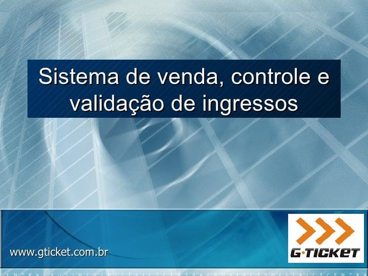 www.gticket.com.br Sistema de venda, controle e validação de ingressos