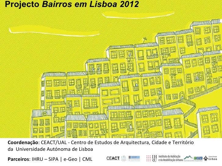 <ul><li>Projecto  Bairros em Lisboa 2012 </li></ul>Coordenação : CEACT/UAL - Centro de Estudos de Arquitectura, Cidade e T...