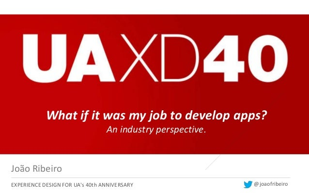 What if it was my job to develop apps?                                 An industry perspective.João RibeiroEXPERIENCE DESI...
