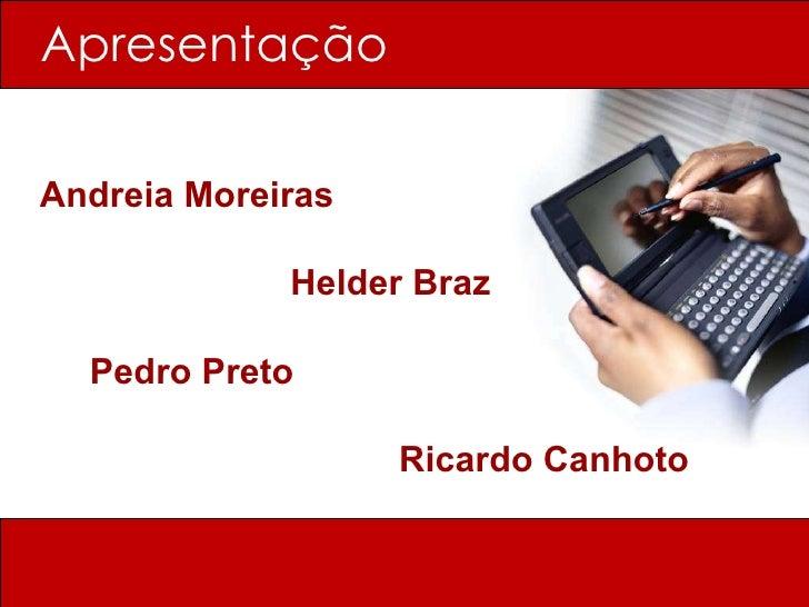 Apresentação <ul><li>Andreia Moreiras </li></ul><ul><li>  Helder Braz </li></ul><ul><li>Pedro Preto  </li></ul><ul><li>Ric...