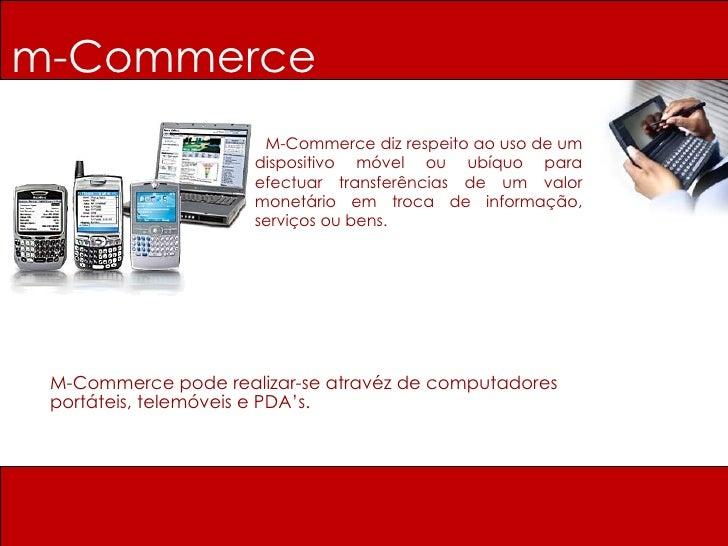 m-Commerce M-Commerce diz respeito ao uso de um dispositivo móvel ou ubíquo para efectuar transferências de um valor monet...