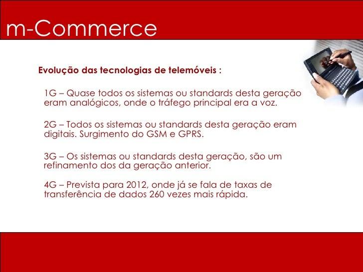 m-Commerce Evolução das tecnologias de telemóveis : 1G – Quase todos os sistemas ou standards desta geração eram analógico...