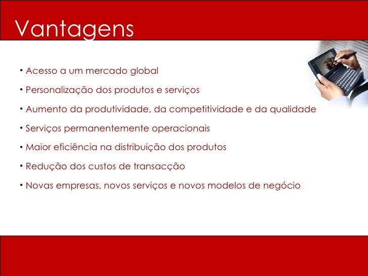 Vantagens <ul><li>Acesso a um mercado global </li></ul><ul><li>Personalização dos produtos e serviços </li></ul><ul><li>Au...