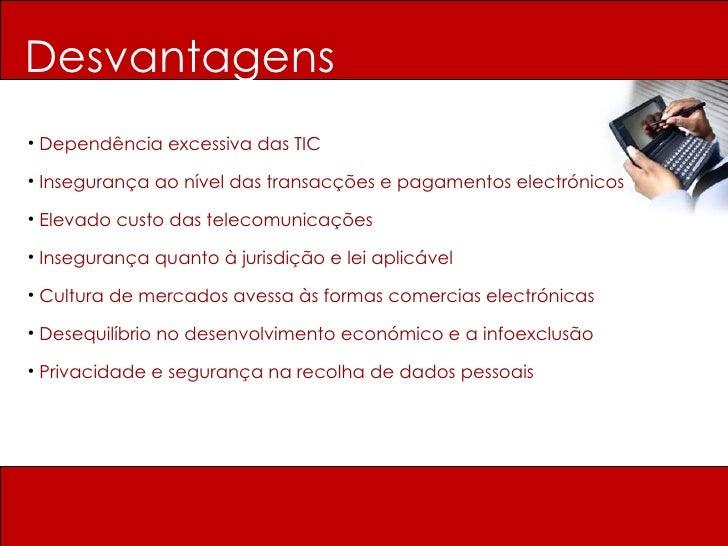Desvantagens <ul><li>Dependência excessiva das TIC </li></ul><ul><li>Insegurança ao nível das transacções e pagamentos ele...