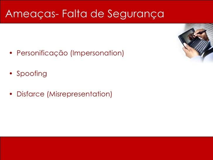 Ameaças- Falta de Segurança <ul><li>Personificação (Impersonation) </li></ul><ul><li>Spoofing </li></ul><ul><li>Disfarce (...