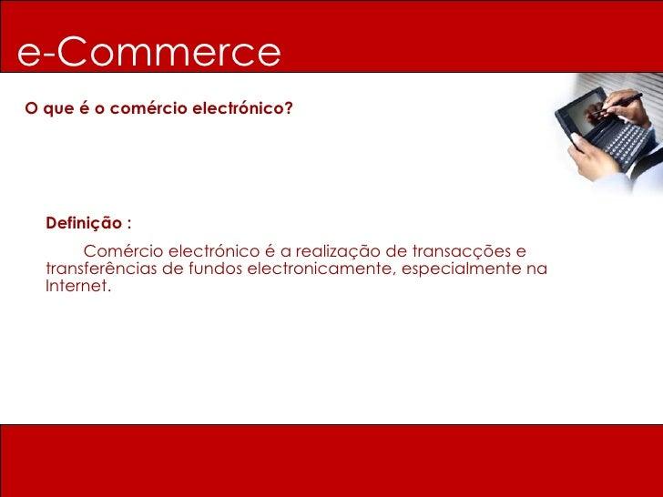 e-Commerce O que é o comércio electrónico? Definição :   Comércio electrónico é a realização de transacções e transferênci...