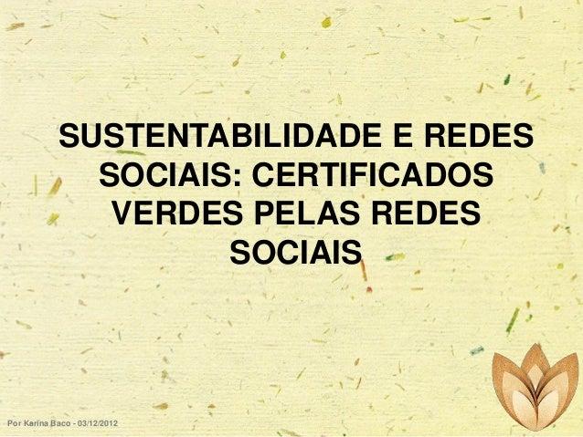 SUSTENTABILIDADE E REDES SOCIAIS: CERTIFICADOS VERDES PELAS REDES SOCIAIS  Por Karina Baco - 03/12/2012