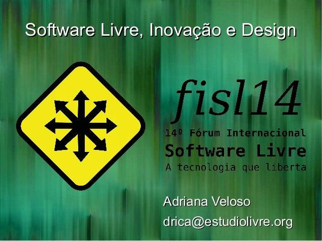 Software Livre, Inovação e DesignSoftware Livre, Inovação e Design Adriana VelosoAdriana Veloso drica@estudiolivre.orgdric...