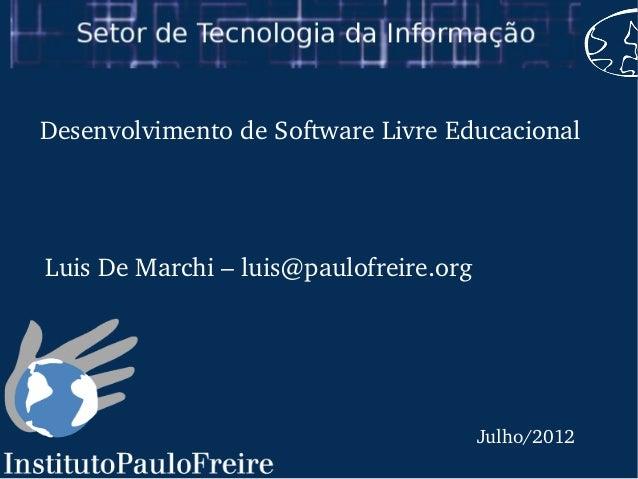 Julho/2012DesenvolvimentodeSoftwareLivreEducacionalLuisDeMarchi–luis@paulofreire.org