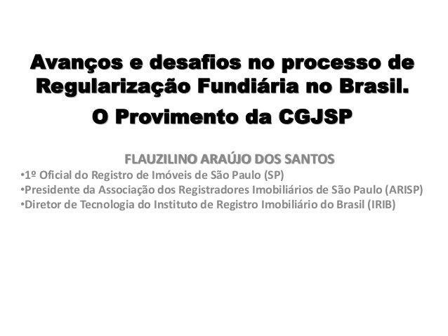 Avanços e desafios no processo de Regularização Fundiária no Brasil. O Provimento da CGJSP FLAUZILINO ARAÚJO DOS SANTOS •1...