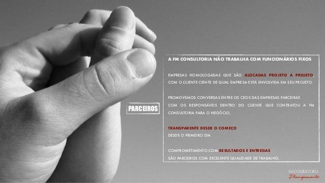 PARCEIROS A FM CONSULTORIA NÃO TRABALHA COM FUNCIONÁRIOS FIXOS EMPRESAS HOMOLOGADAS QUE SÃO ALOCADAS PROJETO A PROJETO, CO...