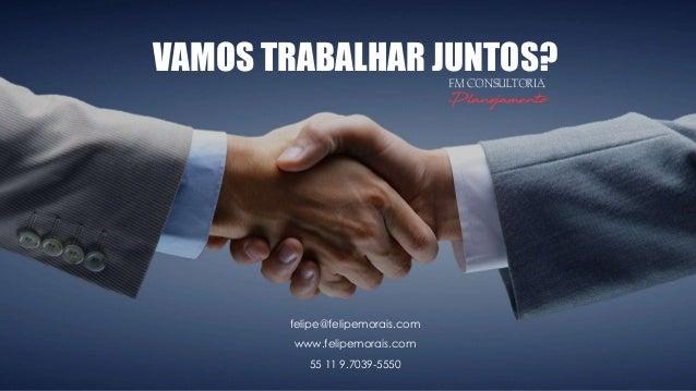 VAMOS TRABALHAR JUNTOS? felipe@felipemorais.com www.felipemorais.com 55 11 9.7039-5550 FM CONSULTORIA Planejamento