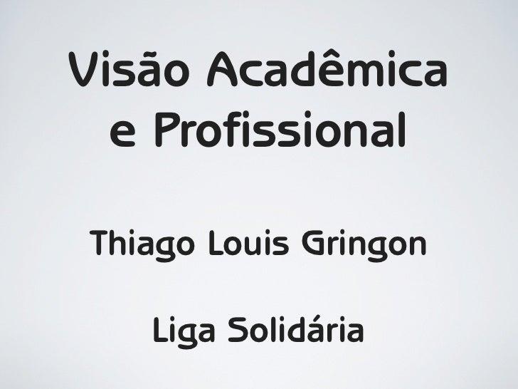 Visão Acadêmica   e Profissional  Thiago Louis Gringon     Liga Solidária