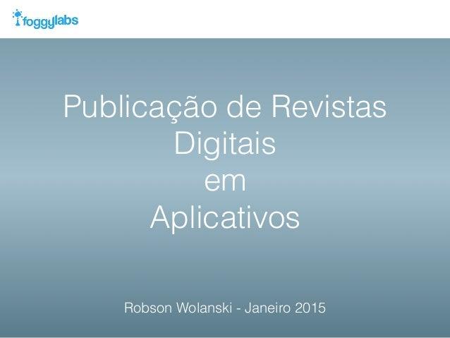 Publicação de Revistas Digitais em Aplicativos Robson Wolanski - Janeiro 2015