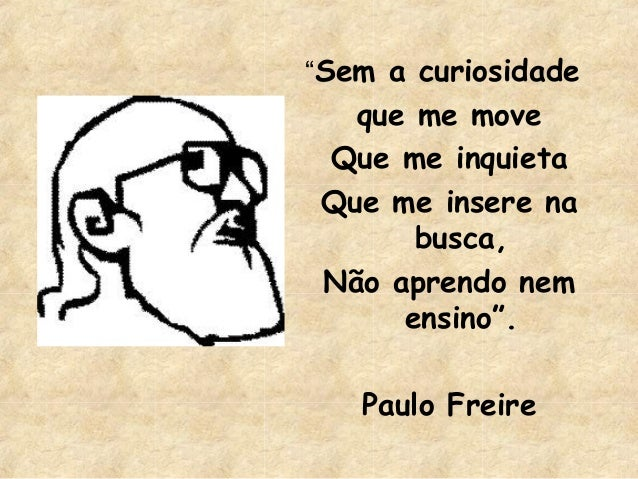 """""""Sem a curiosidade  que me move Que me inquieta Que me insere na busca, Não aprendo nem ensino"""". Paulo Freire"""