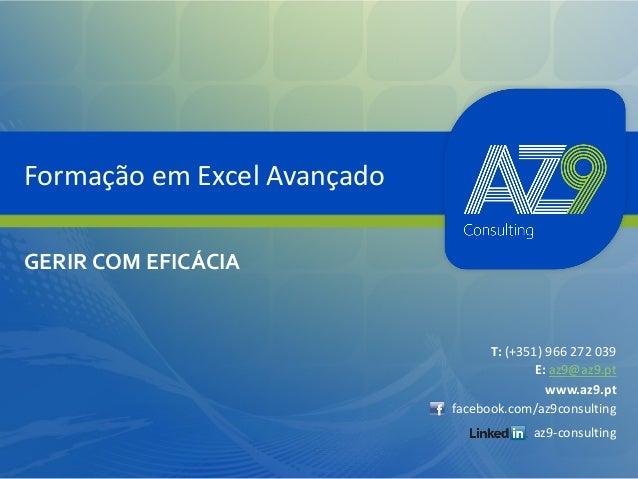 Formação em Excel Avançado GERIR COM EFICÁCIA  T: (+351) 966 272 039 E: az9@az9.pt www.az9.pt facebook.com/az9consulting a...