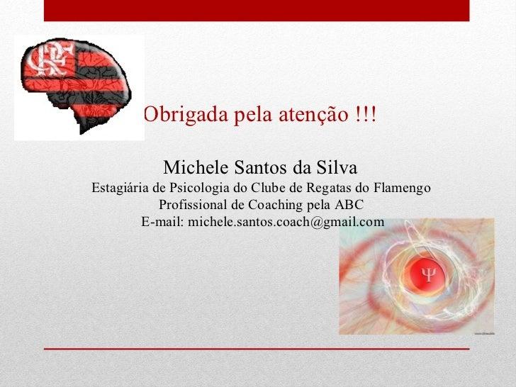 Obrigada pela atenção !!!  Michele Santos da Silva  Estagiária de Psicologia do Clube de Regatas do Flamengo  Profissional...